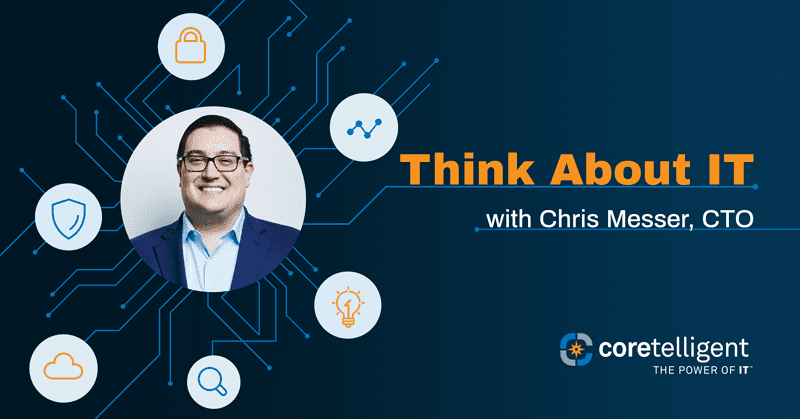 Think About IT with Chris Messer, CTO | Coretelligent Blog